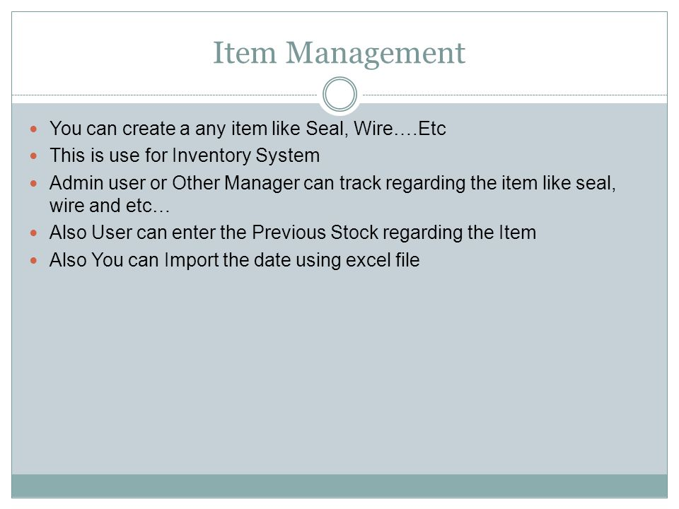 Item Management You can create a any item like Seal, Wire….Etc This is use for Inventory System Admin user or Other Manager can track regarding the item like seal, wire and etc… Also User can enter the Previous Stock regarding the Item Also You can Import the date using excel file