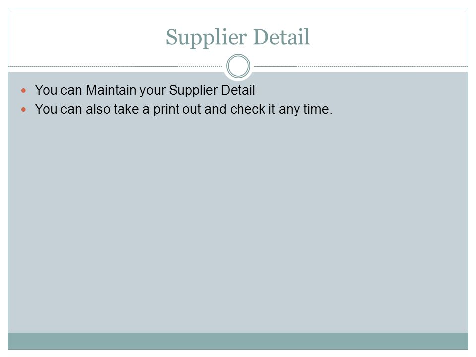 Supplier Detail You can Maintain your Supplier Detail You can also take a print out and check it any time.