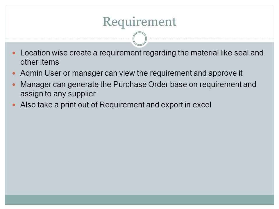 Requirement Location wise create a requirement regarding the material like seal and other items Admin User or manager can view the requirement and approve it Manager can generate the Purchase Order base on requirement and assign to any supplier Also take a print out of Requirement and export in excel