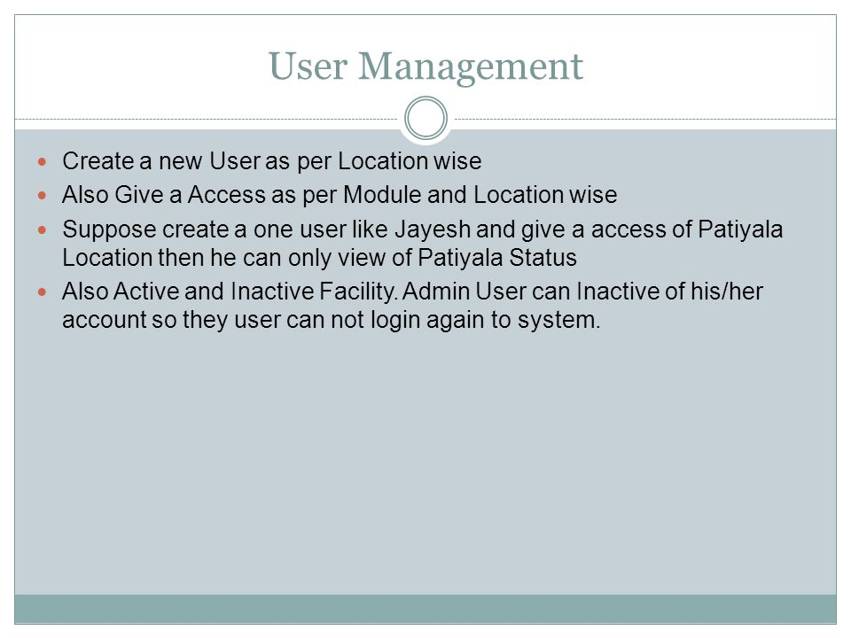 User Management Create a new User as per Location wise Also Give a Access as per Module and Location wise Suppose create a one user like Jayesh and give a access of Patiyala Location then he can only view of Patiyala Status Also Active and Inactive Facility.