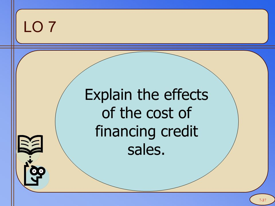 Explain the effects of the cost of financing credit sales. LO 7 7-37