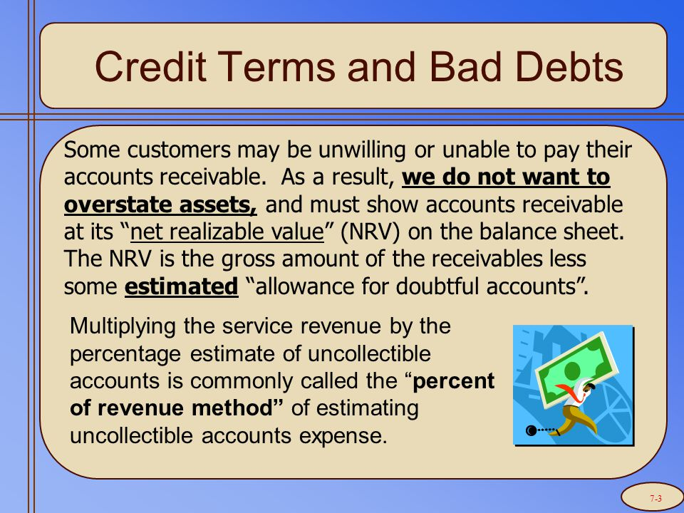 Credit Terms and Bad Debts Some customers may be unwilling or unable to pay their accounts receivable.