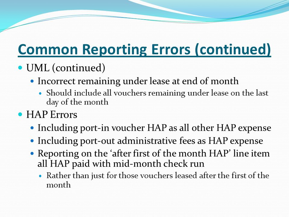 Common Reporting Errors (continued) UML (continued) Incorrect remaining under lease at end of month Should include all vouchers remaining under lease on the last day of the month HAP Errors Including port-in voucher HAP as all other HAP expense Including port-out administrative fees as HAP expense Reporting on the 'after first of the month HAP' line item all HAP paid with mid-month check run Rather than just for those vouchers leased after the first of the month