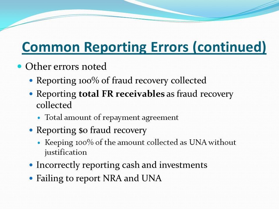 Common Reporting Errors (continued) Other errors noted Reporting 100% of fraud recovery collected Reporting total FR receivables as fraud recovery collected Total amount of repayment agreement Reporting $0 fraud recovery Keeping 100% of the amount collected as UNA without justification Incorrectly reporting cash and investments Failing to report NRA and UNA