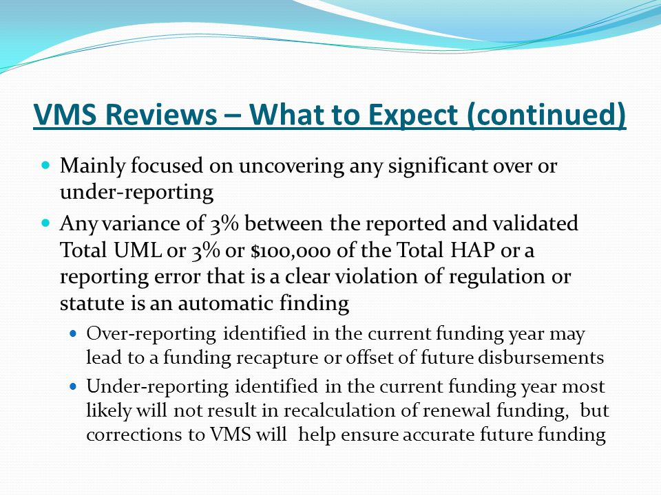 VMS Reviews – What to Expect (continued) Mainly focused on uncovering any significant over or under-reporting Any variance of 3% between the reported and validated Total UML or 3% or $100,000 of the Total HAP or a reporting error that is a clear violation of regulation or statute is an automatic finding Over-reporting identified in the current funding year may lead to a funding recapture or offset of future disbursements Under-reporting identified in the current funding year most likely will not result in recalculation of renewal funding, but corrections to VMS will help ensure accurate future funding