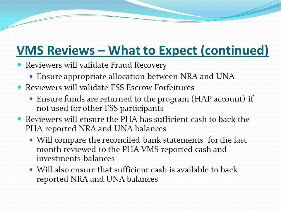 VMS Reviews – What to Expect (continued) Reviewers will validate Fraud Recovery Ensure appropriate allocation between NRA and UNA Reviewers will validate FSS Escrow Forfeitures Ensure funds are returned to the program (HAP account) if not used for other FSS participants Reviewers will ensure the PHA has sufficient cash to back the PHA reported NRA and UNA balances Will compare the reconciled bank statements for the last month reviewed to the PHA VMS reported cash and investments balances Will also ensure that sufficient cash is available to back reported NRA and UNA balances