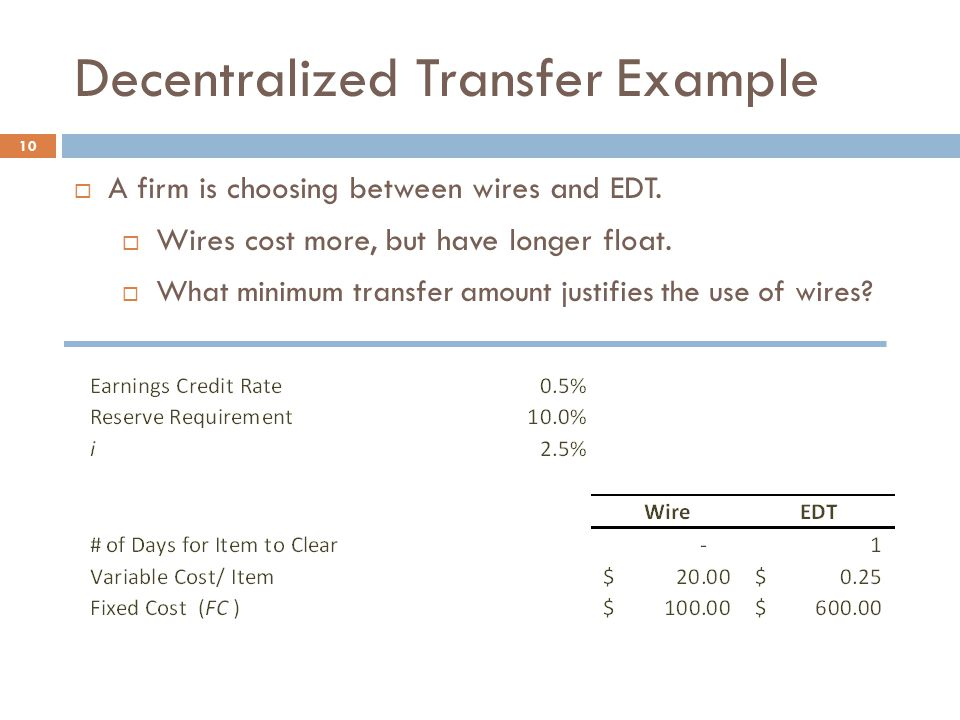 Decentralized Transfer Example 10  A firm is choosing between wires and EDT.  Wires cost more, but have longer float.  What minimum transfer amount