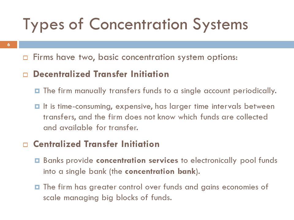 Types of Concentration Systems 6  Firms have two, basic concentration system options:  Decentralized Transfer Initiation  The firm manually transfe