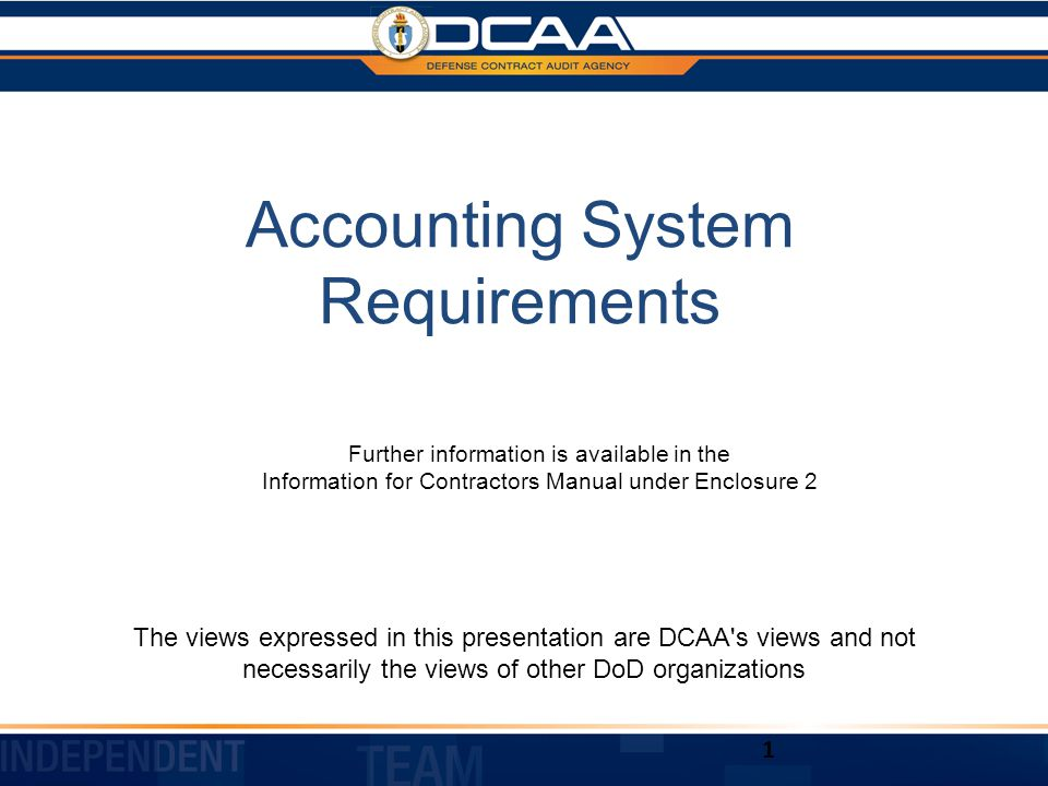 Accounting System Requirements The views expressed in this presentation are DCAA s views and not necessarily the views of other DoD organizations 1 Further information is available in the Information for Contractors Manual under Enclosure 2