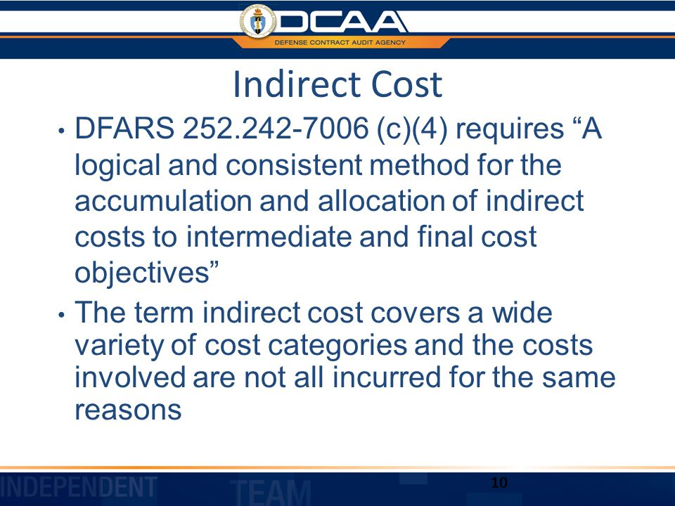 Indirect Cost DFARS 252.242-7006 (c)(4) requires A logical and consistent method for the accumulation and allocation of indirect costs to intermediate and final cost objectives The term indirect cost covers a wide variety of cost categories and the costs involved are not all incurred for the same reasons 10