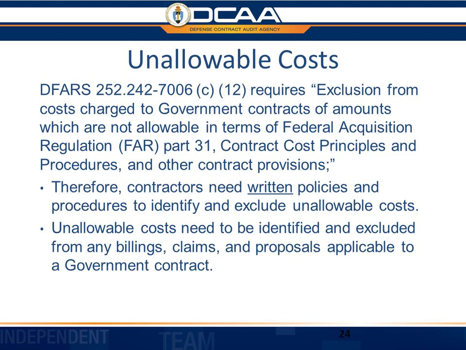 Unallowable Costs DFARS 252.242-7006 (c) (12) requires Exclusion from costs charged to Government contracts of amounts which are not allowable in terms of Federal Acquisition Regulation (FAR) part 31, Contract Cost Principles and Procedures, and other contract provisions; Therefore, contractors need written policies and procedures to identify and exclude unallowable costs.