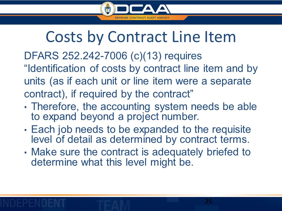 Costs by Contract Line Item DFARS 252.242-7006 (c)(13) requires Identification of costs by contract line item and by units (as if each unit or line item were a separate contract), if required by the contract Therefore, the accounting system needs be able to expand beyond a project number.