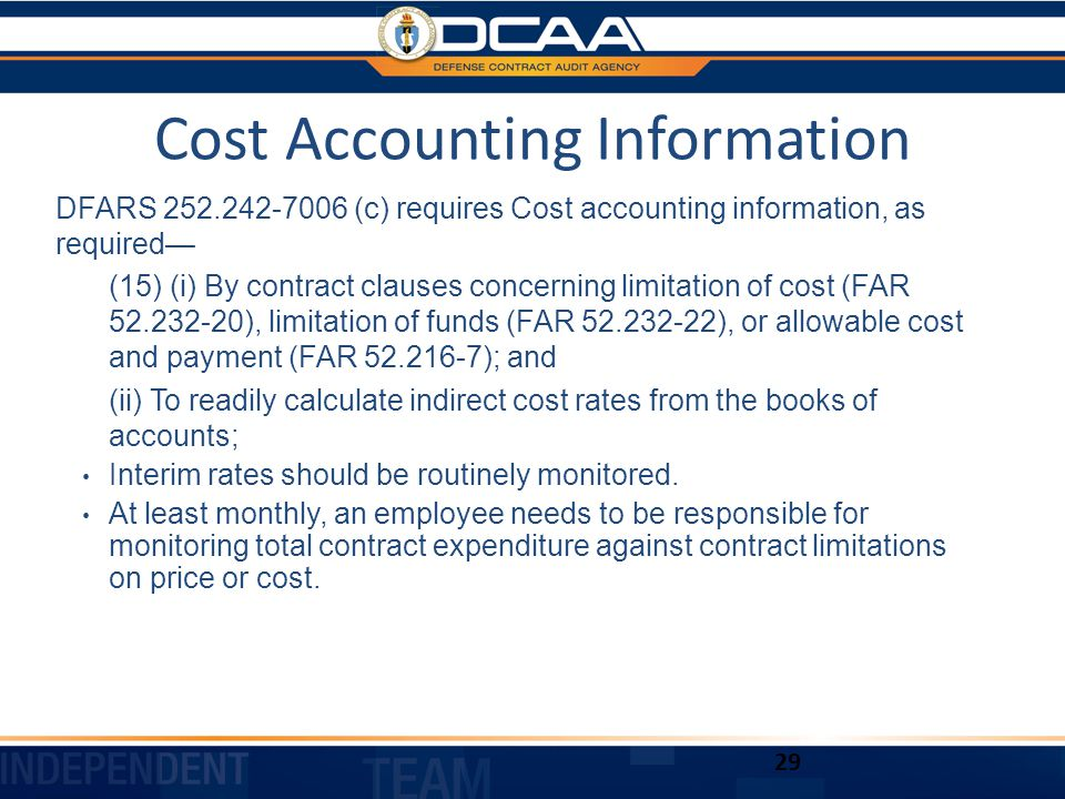 Cost Accounting Information DFARS 252.242-7006 (c) requires Cost accounting information, as required— (15) (i) By contract clauses concerning limitation of cost (FAR 52.232-20), limitation of funds (FAR 52.232-22), or allowable cost and payment (FAR 52.216-7); and (ii) To readily calculate indirect cost rates from the books of accounts; Interim rates should be routinely monitored.