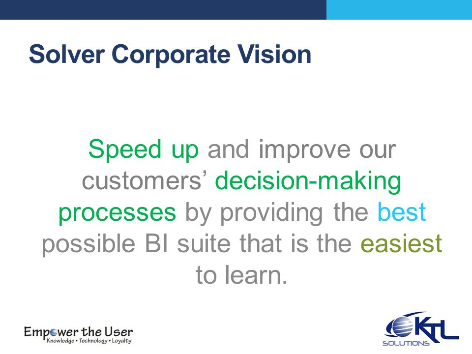 Speed up and improve our customers' decision-making processes by providing the best possible BI suite that is the easiest to learn.
