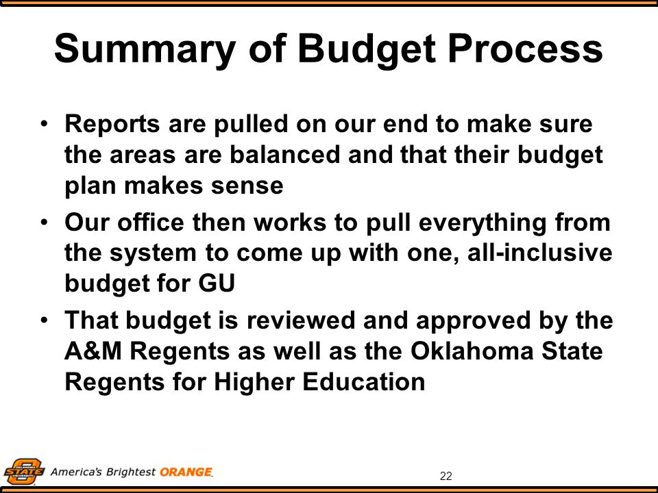 22 Summary of Budget Process Reports are pulled on our end to make sure the areas are balanced and that their budget plan makes sense Our office then works to pull everything from the system to come up with one, all-inclusive budget for GU That budget is reviewed and approved by the A&M Regents as well as the Oklahoma State Regents for Higher Education