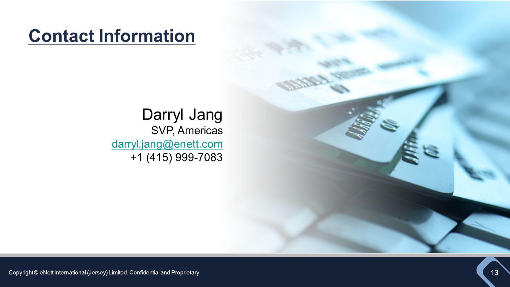 Copyright © eNett International (Jersey) Limited. Confidential and Proprietary 13 Contact Information Darryl Jang SVP, Americas darryl.jang@enett.com