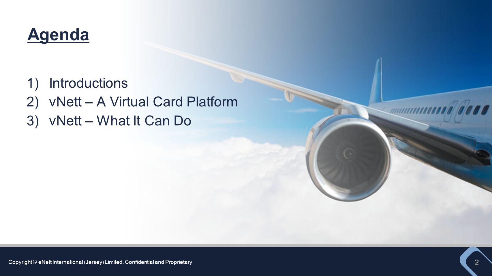 Copyright © eNett International (Jersey) Limited. Confidential and Proprietary 2 Agenda 1)Introductions 2)vNett – A Virtual Card Platform 3)vNett – Wh