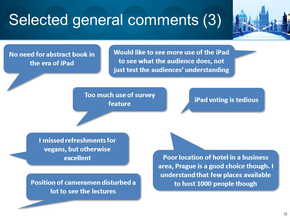 Selected general comments (3) Too much use of survey feature No need for abstract book in the era of iPad Would like to see more use of the iPad to see what the audience does, not just test the audiences' understanding iPad voting is tedious I missed refreshments for vegans, but otherwise excellent 18 Poor location of hotel in a business area, Prague is a good choice though.