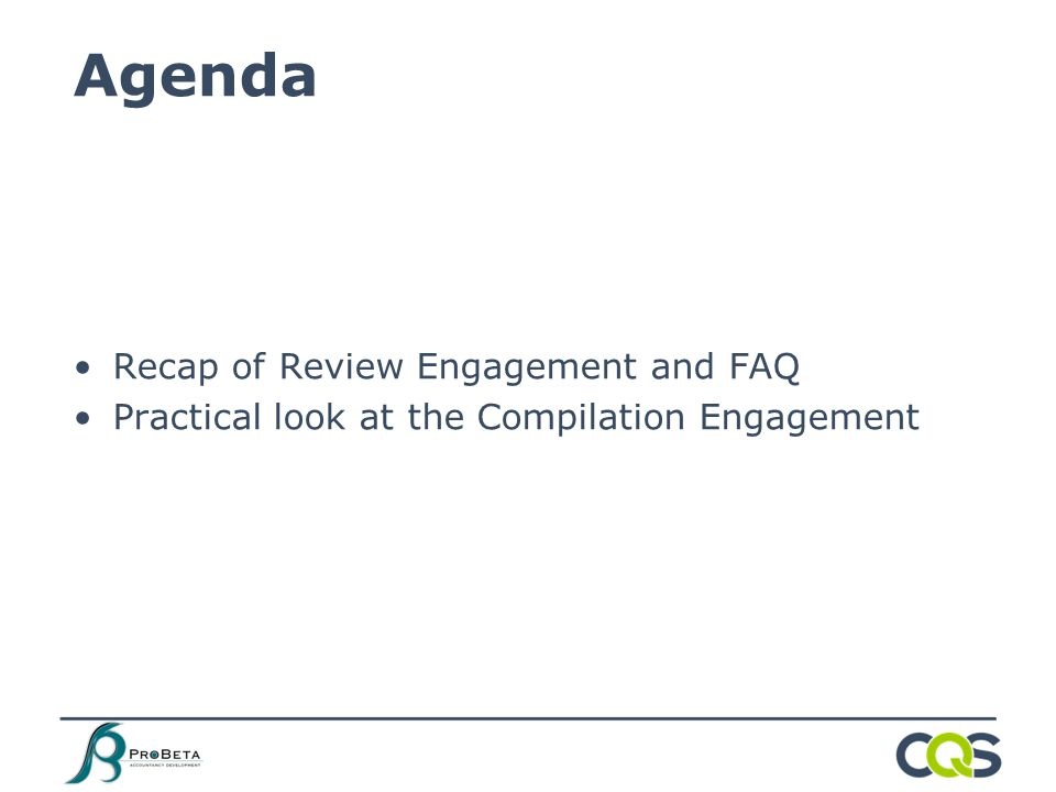 Recap of Review Engagement and FAQ Practical look at the Compilation Engagement Agenda