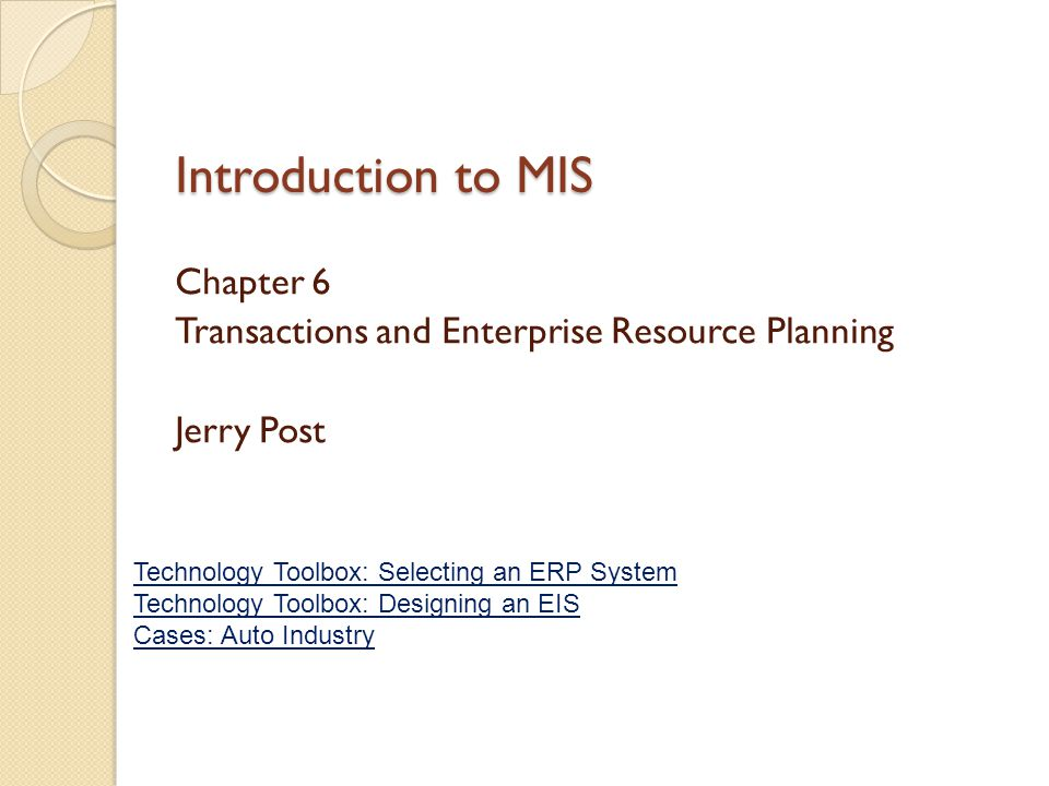 Introduction to MIS Chapter 6 Transactions and Enterprise Resource Planning Jerry Post Technology Toolbox: Selecting an ERP System Technology Toolbox: