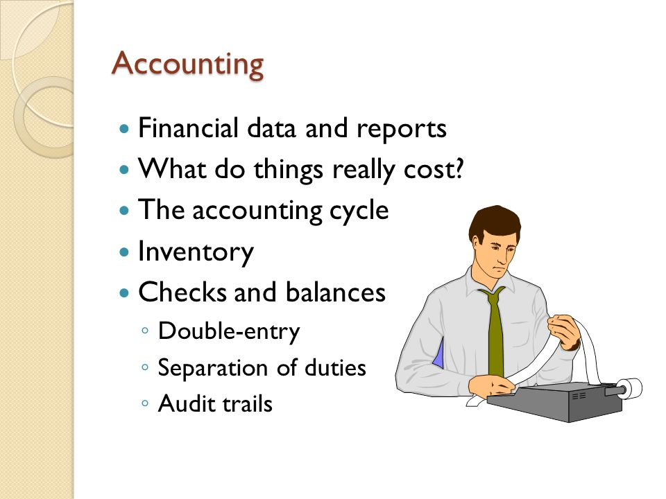 Accounting Financial data and reports What do things really cost? The accounting cycle Inventory Checks and balances ◦ Double-entry ◦ Separation of du