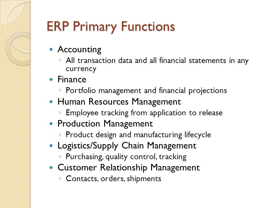 ERP Primary Functions Accounting ◦ All transaction data and all financial statements in any currency Finance ◦ Portfolio management and financial proj