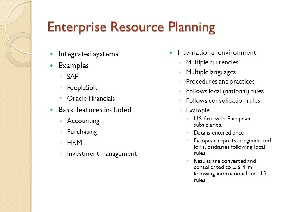 Enterprise Resource Planning Integrated systems Examples ◦ SAP ◦ PeopleSoft ◦ Oracle Financials Basic features included ◦ Accounting ◦ Purchasing ◦ HR