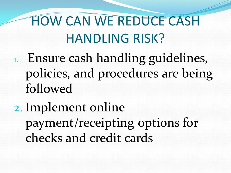 HOW CAN WE REDUCE CASH HANDLING RISK. 1.