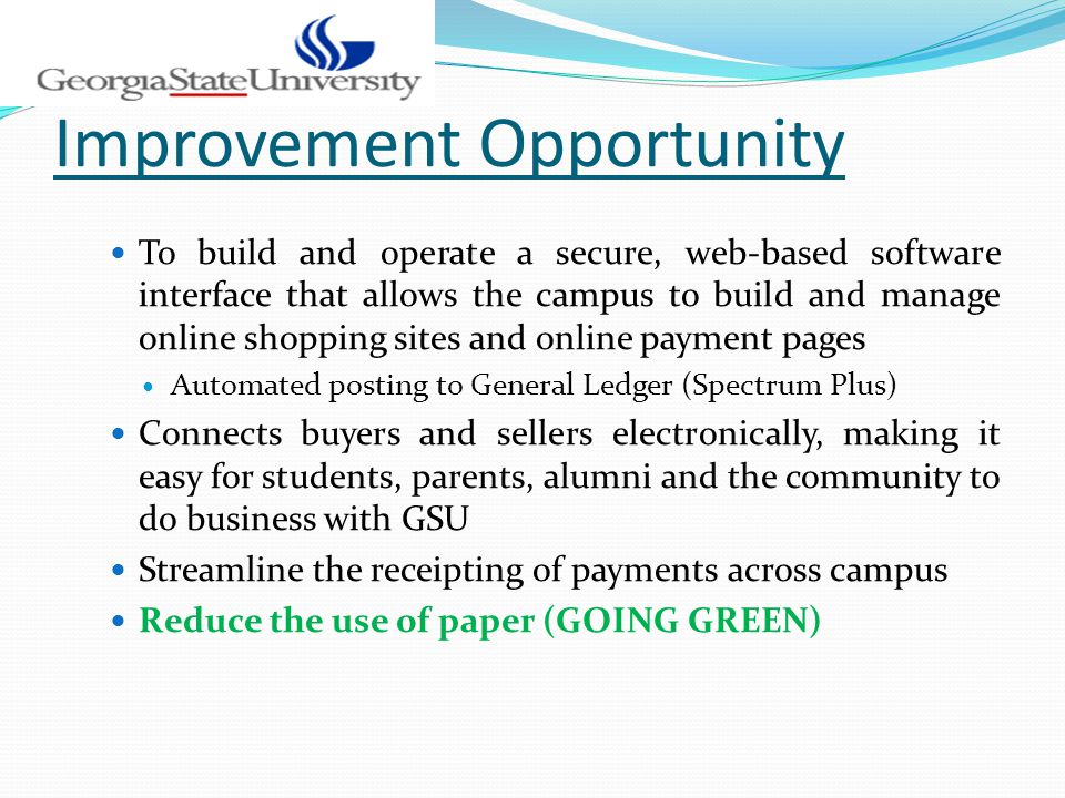 Improvement Opportunity To build and operate a secure, web-based software interface that allows the campus to build and manage online shopping sites and online payment pages Automated posting to General Ledger (Spectrum Plus) Connects buyers and sellers electronically, making it easy for students, parents, alumni and the community to do business with GSU Streamline the receipting of payments across campus Reduce the use of paper (GOING GREEN)