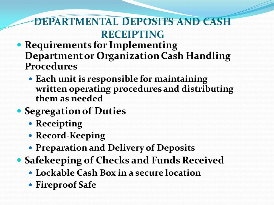 Requirements for Implementing Department or Organization Cash Handling Procedures Each unit is responsible for maintaining written operating procedures and distributing them as needed Segregation of Duties Receipting Record-Keeping Preparation and Delivery of Deposits Safekeeping of Checks and Funds Received Lockable Cash Box in a secure location Fireproof Safe DEPARTMENTAL DEPOSITS AND CASH RECEIPTING