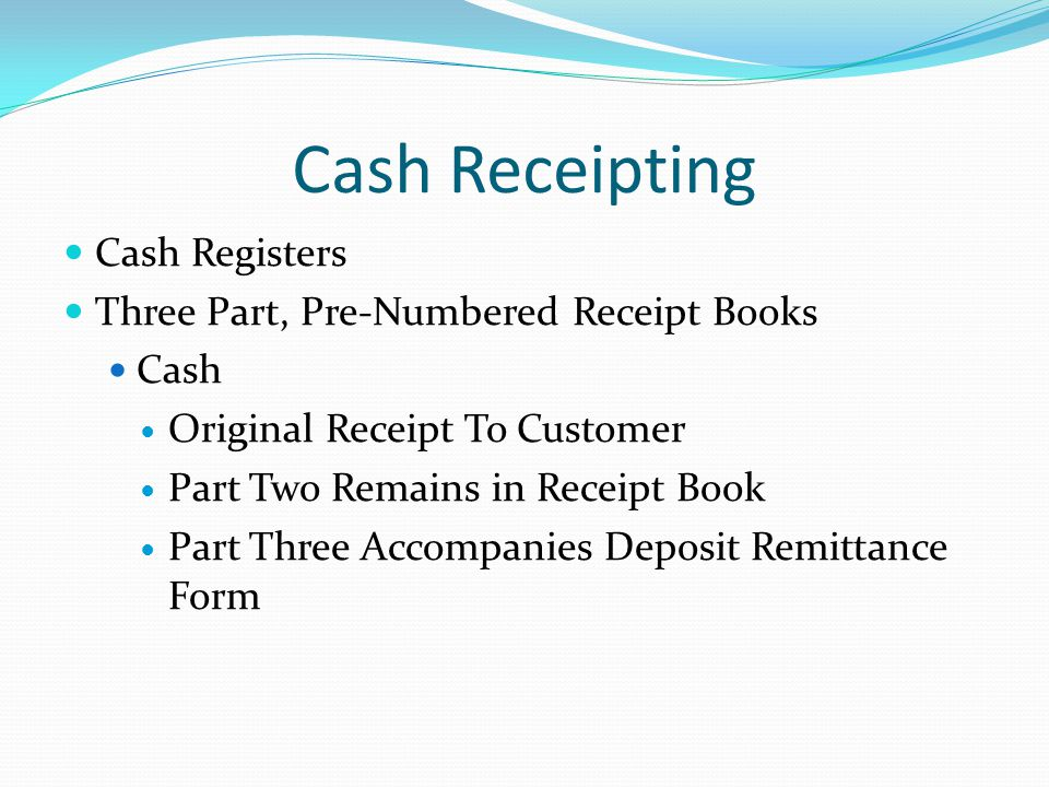 Cash Receipting Cash Registers Three Part, Pre-Numbered Receipt Books Cash Original Receipt To Customer Part Two Remains in Receipt Book Part Three Accompanies Deposit Remittance Form