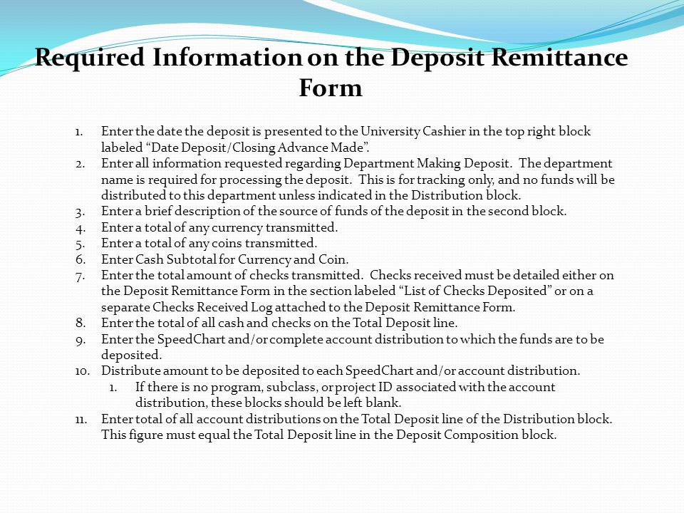Required Information on the Deposit Remittance Form 1.Enter the date the deposit is presented to the University Cashier in the top right block labeled Date Deposit/Closing Advance Made .