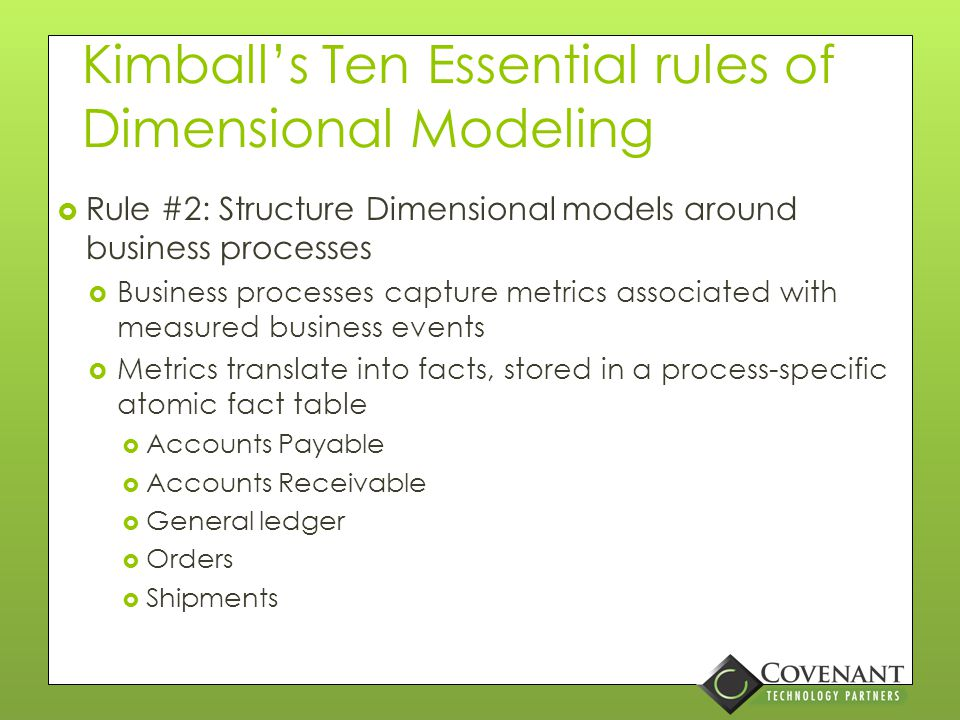 Kimball's Ten Essential rules of Dimensional Modeling  Rule #1: Load detailed atomic data into dimensional Structures  Avoid summarizing data at all costs  Users will want the details…  You can always roll up, but can't drill down if the detail is not there