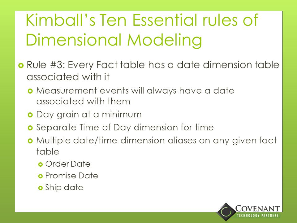Kimball's Ten Essential rules of Dimensional Modeling  Rule #2: Structure Dimensional models around business processes  Business processes capture metrics associated with measured business events  Metrics translate into facts, stored in a process-specific atomic fact table  Accounts Payable  Accounts Receivable  General ledger  Orders  Shipments