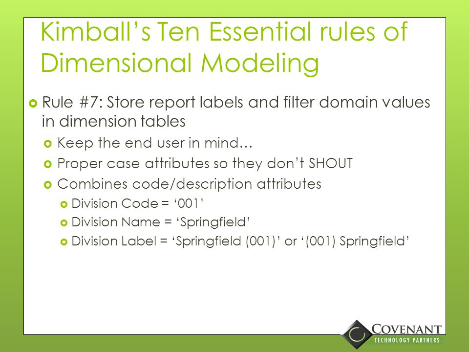 Kimball's Ten Essential rules of Dimensional Modeling  Rule #6: Resolve many-to-one relationships in dimension tables  Resist the urge to snowflake  Know what exceptions are allowable  Large product catalog: Size + Color + Style = SKU