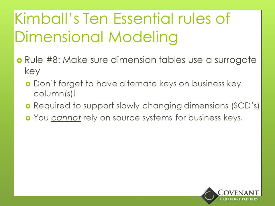 Kimball's Ten Essential rules of Dimensional Modeling  Rule #7: Store report labels and filter domain values in dimension tables  Keep the end user in mind…  Proper case attributes so they don't SHOUT  Combines code/description attributes  Division Code = '001'  Division Name = 'Springfield'  Division Label = 'Springfield (001)' or '(001) Springfield'