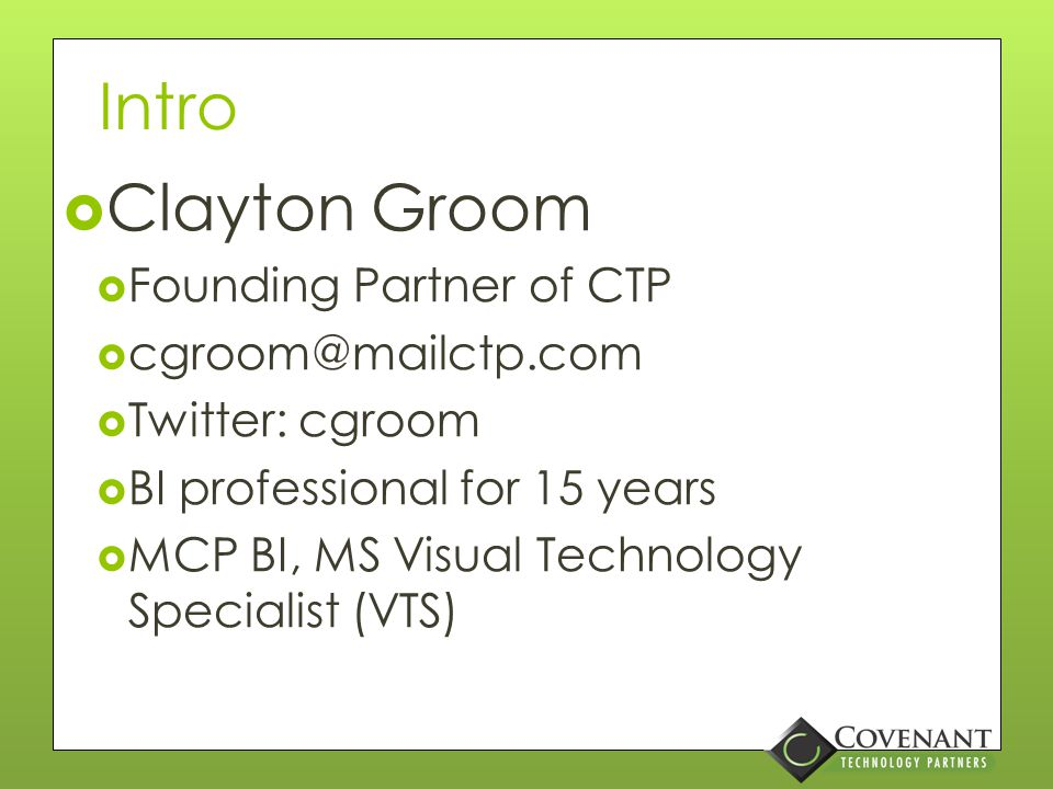 Intro  Clayton Groom  Founding Partner of CTP  cgroom@mailctp.com  Twitter: cgroom  BI professional for 15 years  MCP BI, MS Visual Technology Specialist (VTS)