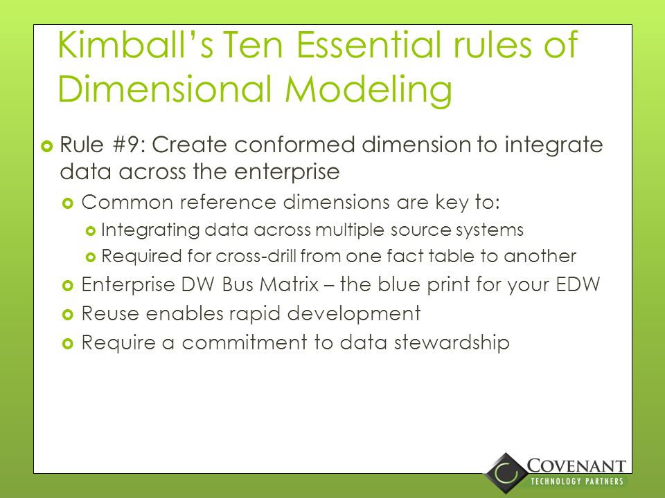 Kimball's Ten Essential rules of Dimensional Modeling  Rule #8: Make sure dimension tables use a surrogate key  Don't forget to have alternate keys on business key column(s).