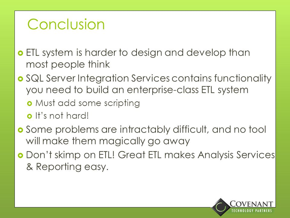 Overall Design Considerations  ETL application must understand Analysis Services' requirements  The only way to process a Fact's update or delete in SSAS is to fully process the partition containing that fact  ETL needs to know which SSAS partitions to process  ETL developers aren't allowed to compromise business user requirements without a cost/benefit analysis and signoff
