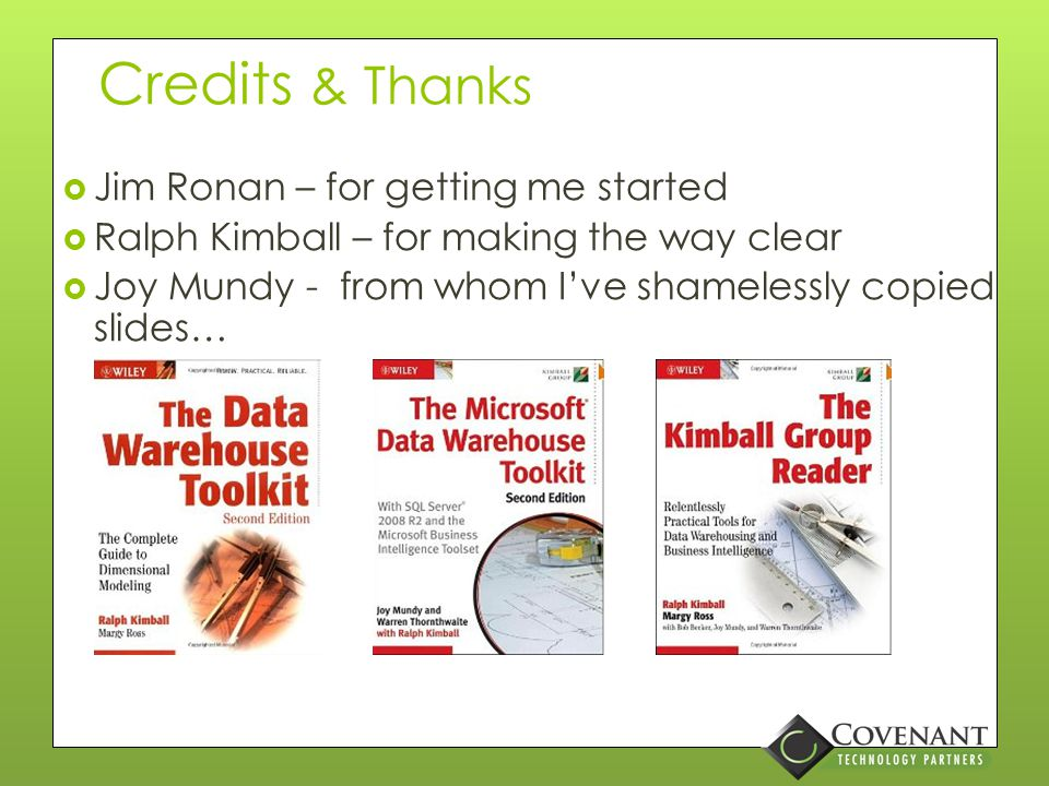 Credits & Thanks  Jim Ronan – for getting me started  Ralph Kimball – for making the way clear  Joy Mundy - from whom I've shamelessly copied slides…
