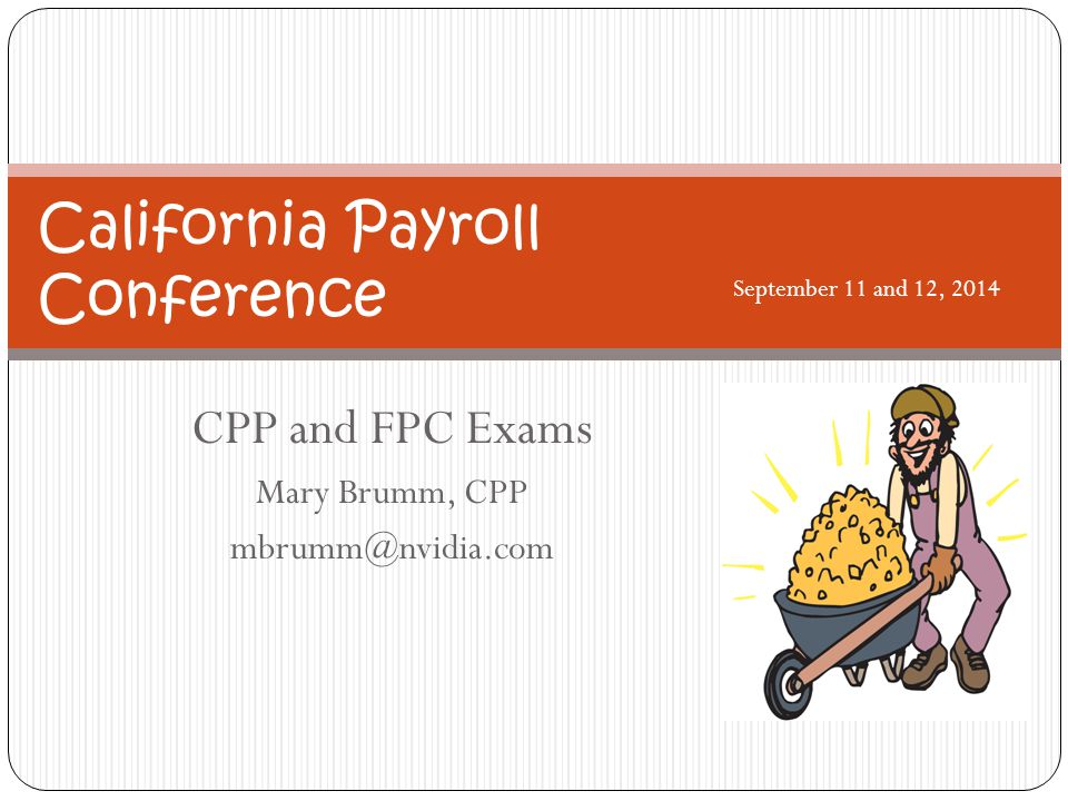 CPP and FPC Exams Mary Brumm, CPP mbrumm@nvidia.com California Payroll Conference September 11 and 12, 2014