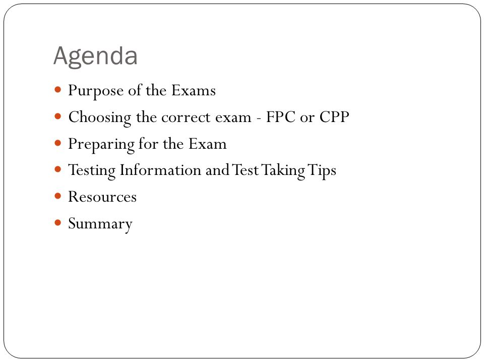 Agenda Purpose of the Exams Choosing the correct exam - FPC or CPP Preparing for the Exam Testing Information and Test Taking Tips Resources Summary