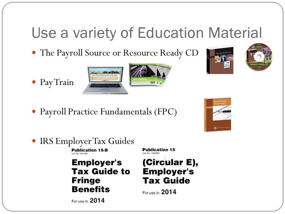 Use a variety of Education Material The Payroll Source or Resource Ready CD Pay Train Payroll Practice Fundamentals (FPC) IRS Employer Tax Guides