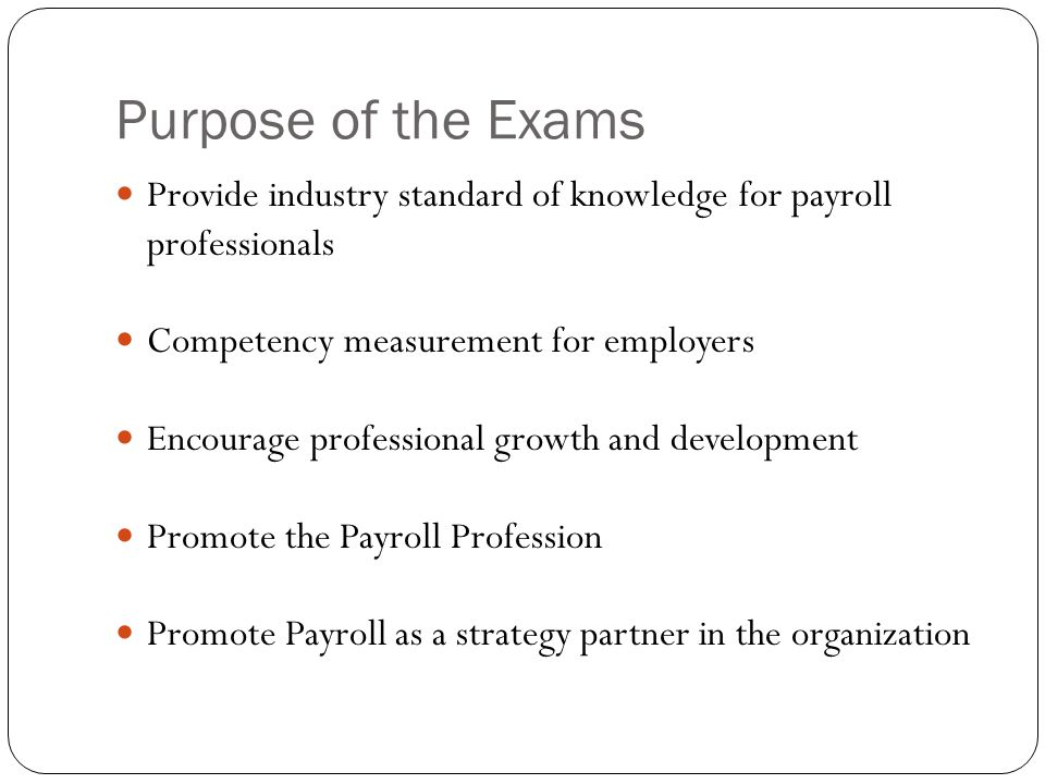 Purpose of the Exams Provide industry standard of knowledge for payroll professionals Competency measurement for employers Encourage professional growth and development Promote the Payroll Profession Promote Payroll as a strategy partner in the organization
