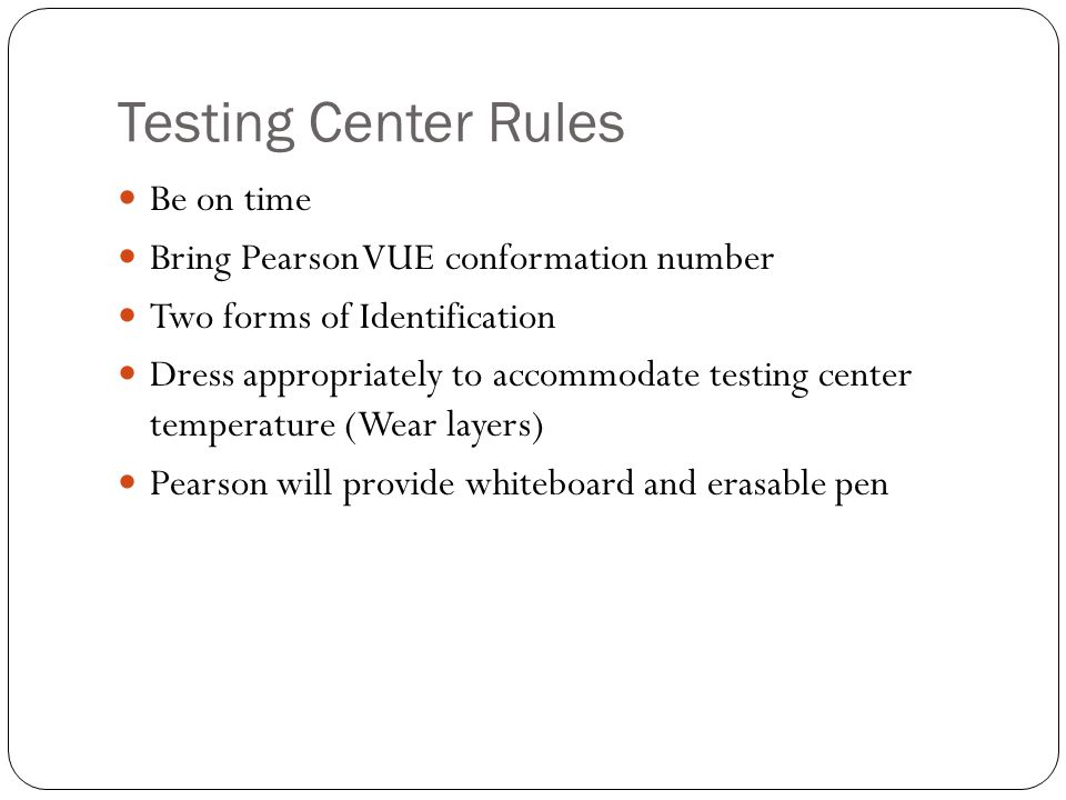Testing Center Rules Be on time Bring Pearson VUE conformation number Two forms of Identification Dress appropriately to accommodate testing center temperature (Wear layers) Pearson will provide whiteboard and erasable pen