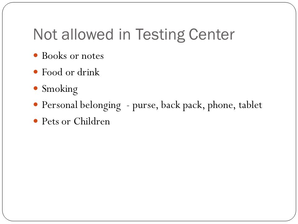 Not allowed in Testing Center Books or notes Food or drink Smoking Personal belonging - purse, back pack, phone, tablet Pets or Children