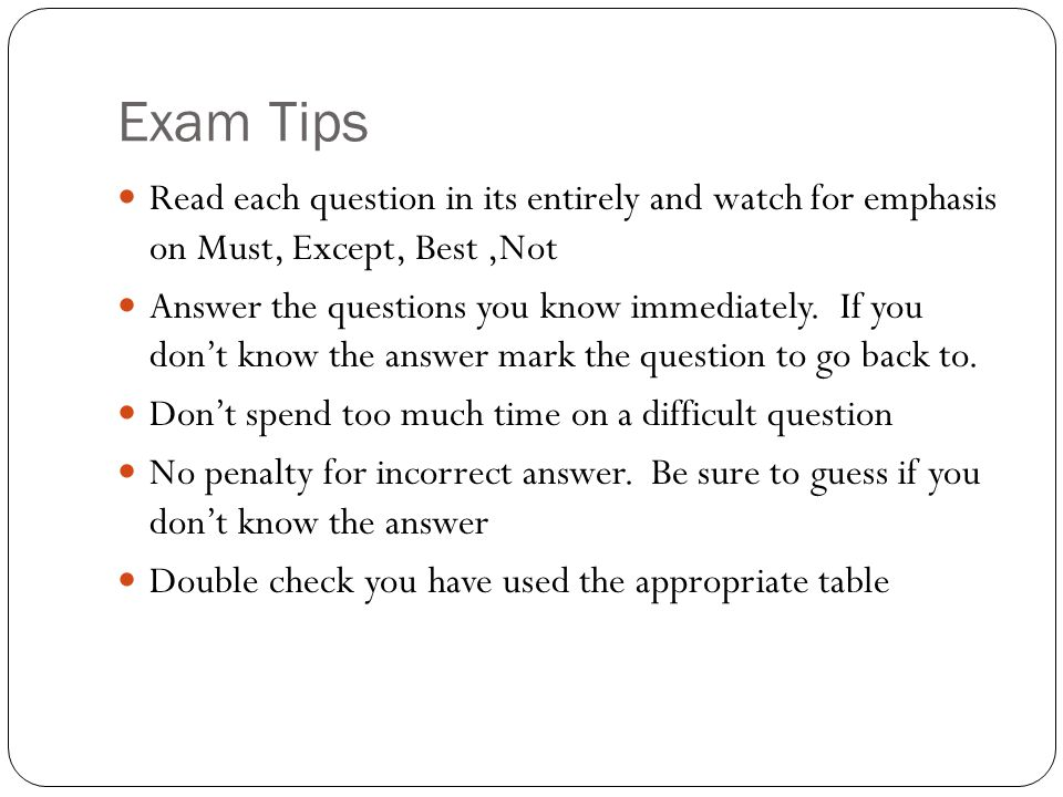 Exam Tips Read each question in its entirely and watch for emphasis on Must, Except, Best,Not Answer the questions you know immediately.