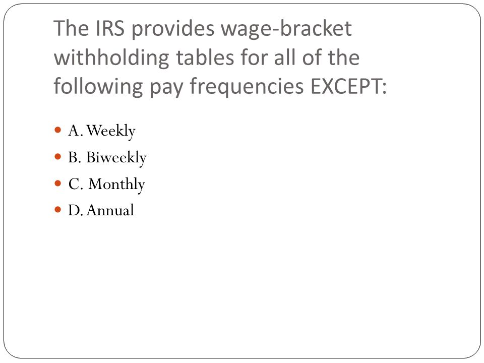 The IRS provides wage-bracket withholding tables for all of the following pay frequencies EXCEPT: A.