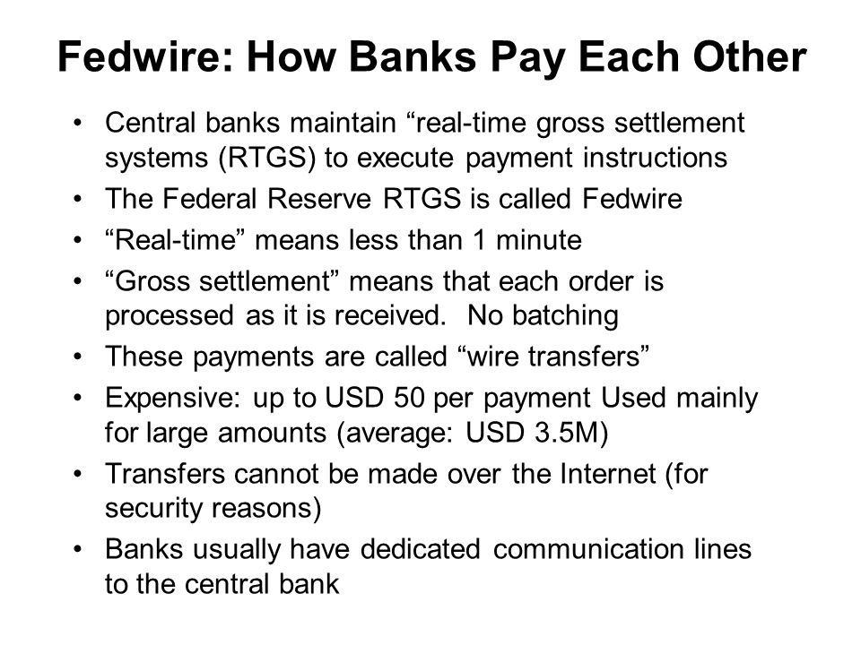 Fedwire: How Banks Pay Each Other Central banks maintain real-time gross settlement systems (RTGS) to execute payment instructions The Federal Reserve RTGS is called Fedwire Real-time means less than 1 minute Gross settlement means that each order is processed as it is received.