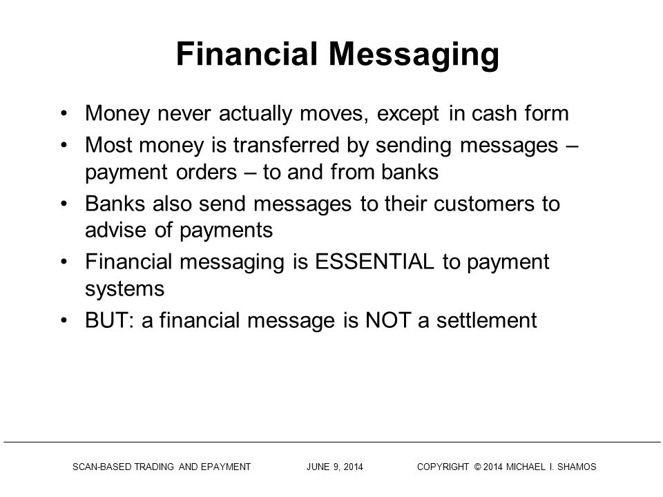 Financial Messaging Money never actually moves, except in cash form Most money is transferred by sending messages – payment orders – to and from banks Banks also send messages to their customers to advise of payments Financial messaging is ESSENTIAL to payment systems BUT: a financial message is NOT a settlement
